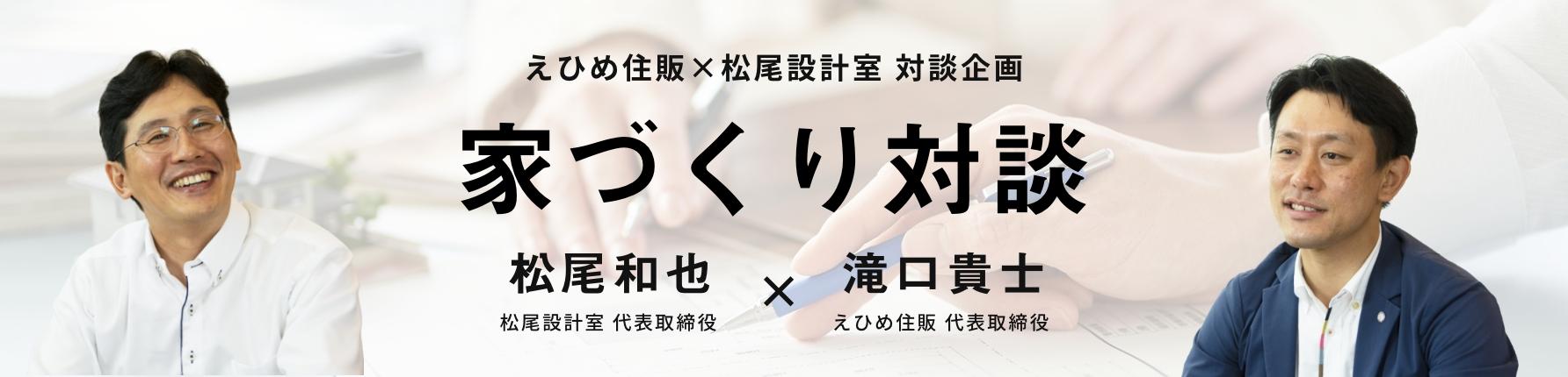 リンク:えひめ住販×松尾設計室 対談企画 家づくり対談