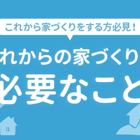これからの家づくりに必要なこと【これから家づくりをする方必見!】