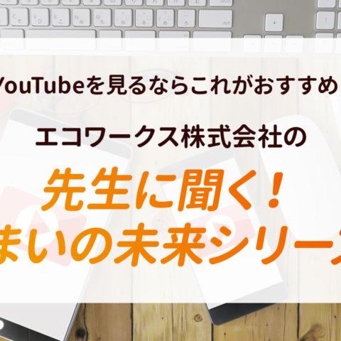 【YouTubeを見るならこれがおすすめ!】エコワークス株式会社の『先生に聞く!住まいの未来シリーズ』